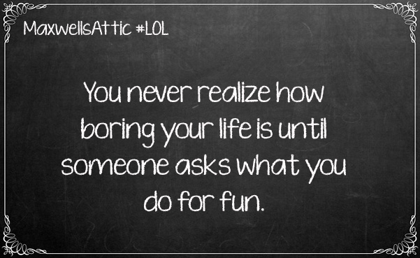 how boring is life